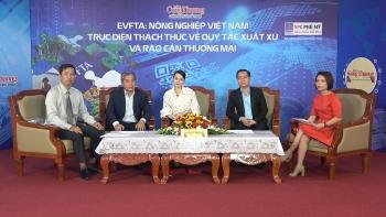 EVFTA: Ngành nông nghiệp đối mặt thách thức về quy tắc xuất xứ, hàng rào thương mại - Phần I